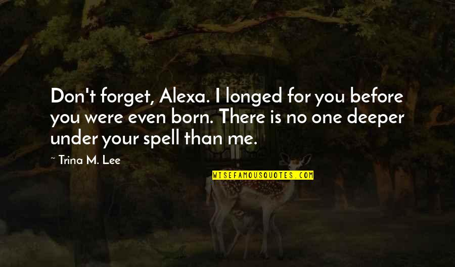Filial Daughter Quotes By Trina M. Lee: Don't forget, Alexa. I longed for you before