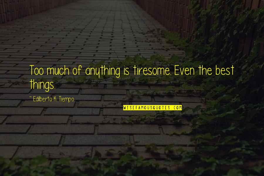 Filipiniana Quotes By Edilberto K. Tiempo: Too much of anything is tiresome. Even the