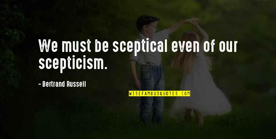 Film Reviews Quotes By Bertrand Russell: We must be sceptical even of our scepticism.