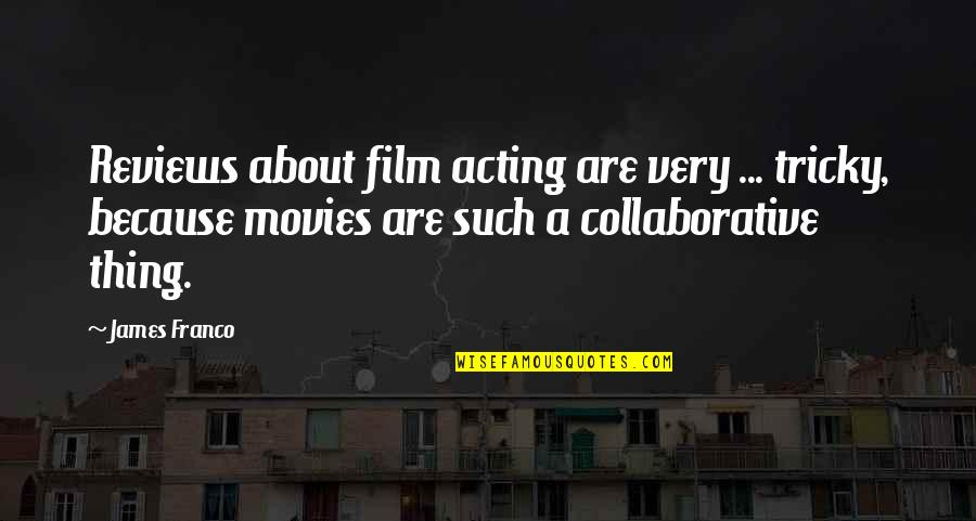 Film Reviews Quotes By James Franco: Reviews about film acting are very ... tricky,