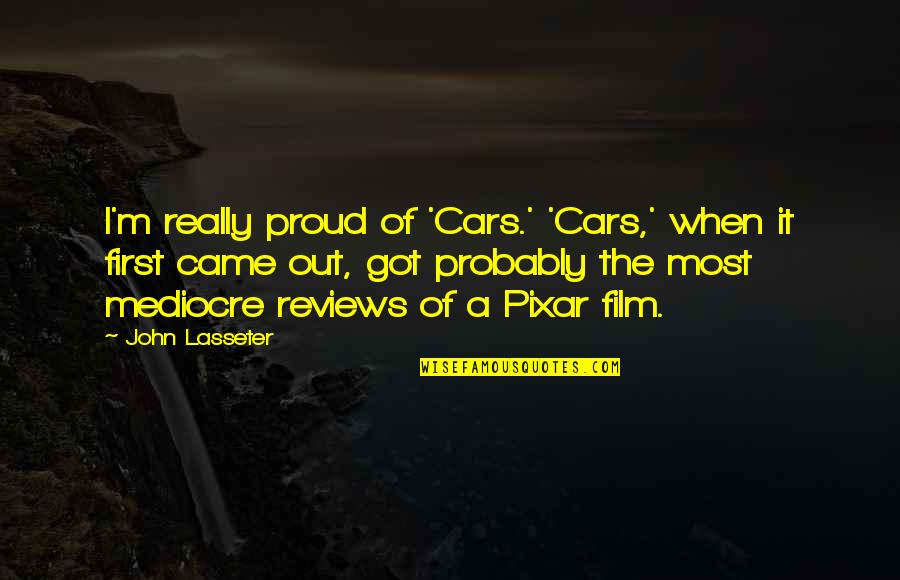 Film Reviews Quotes By John Lasseter: I'm really proud of 'Cars.' 'Cars,' when it