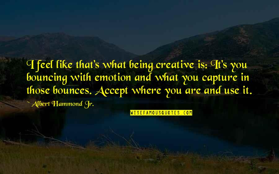 Filmgoers Quotes By Albert Hammond Jr.: I feel like that's what being creative is: