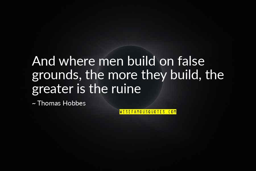 Filmgoers Quotes By Thomas Hobbes: And where men build on false grounds, the