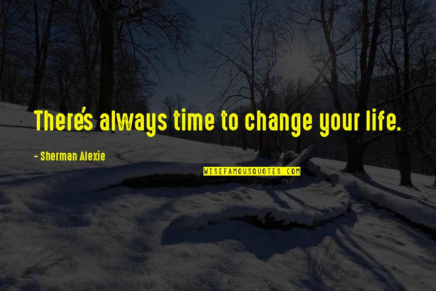 Final Fantasy 9 Funny Quotes By Sherman Alexie: There's always time to change your life.