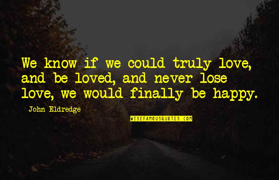 Finally Am Happy Quotes By John Eldredge: We know if we could truly love, and