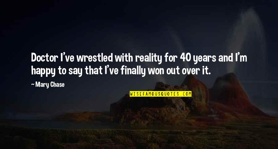 Finally Am Happy Quotes By Mary Chase: Doctor I've wrestled with reality for 40 years