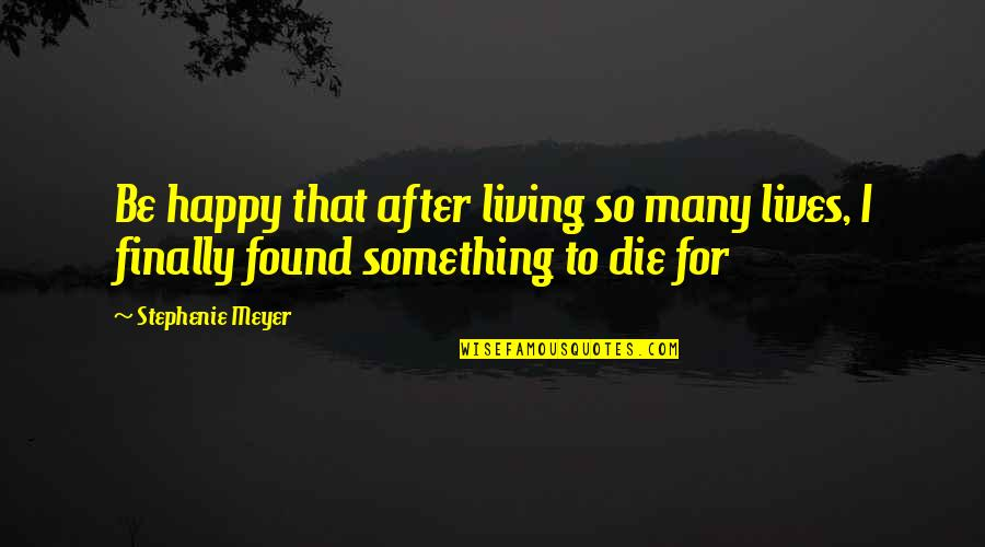 Finally Am Happy Quotes By Stephenie Meyer: Be happy that after living so many lives,