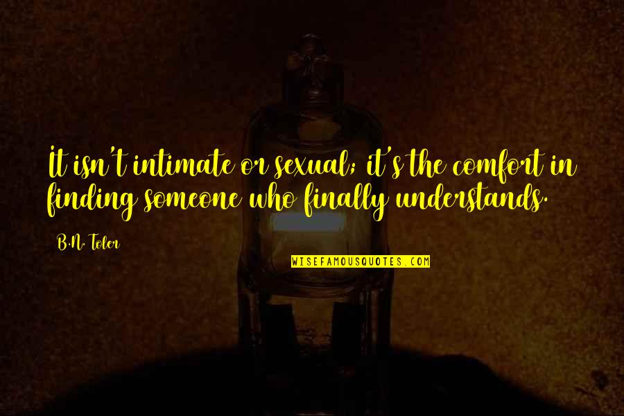 Finally Finding Someone Quotes By B.N. Toler: It isn't intimate or sexual; it's the comfort