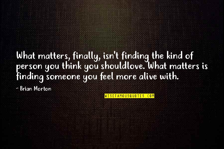 Finally Finding Someone Quotes By Brian Morton: What matters, finally, isn't finding the kind of