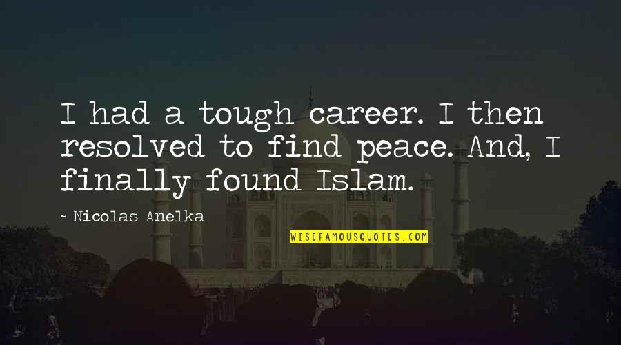 Finally Found Peace Quotes By Nicolas Anelka: I had a tough career. I then resolved