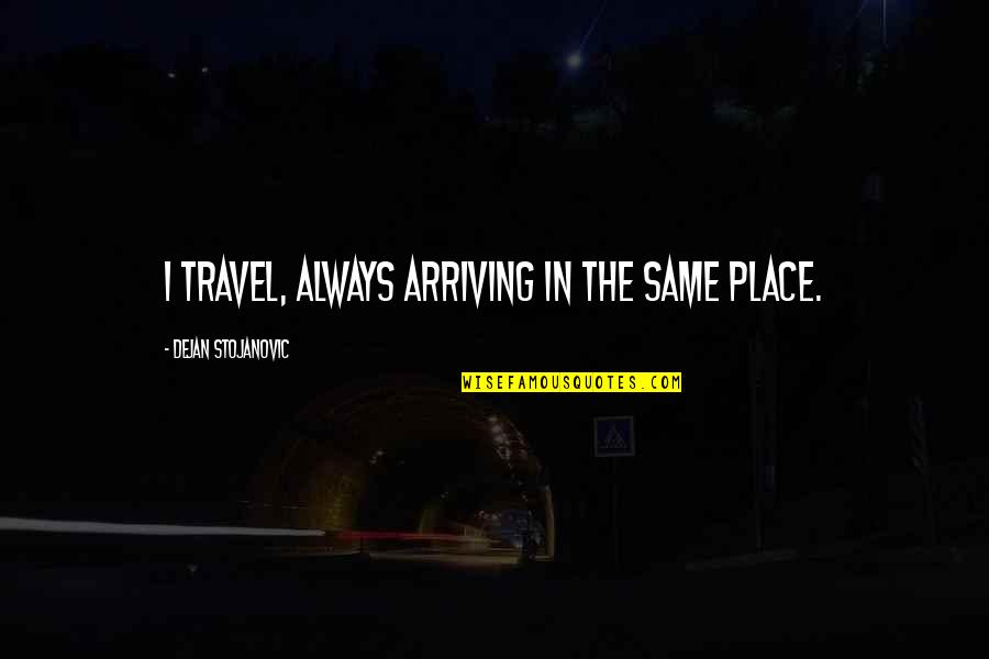 Finally Get To See You Quotes By Dejan Stojanovic: I travel, always arriving in the same place.
