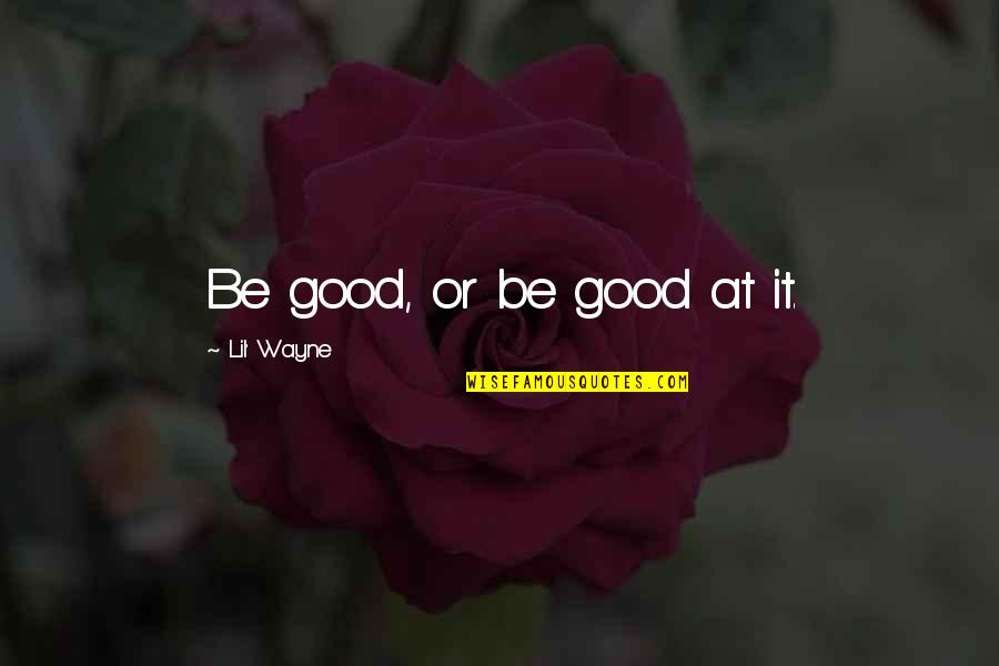 Finally Get To See You Quotes By Lil' Wayne: Be good, or be good at it.