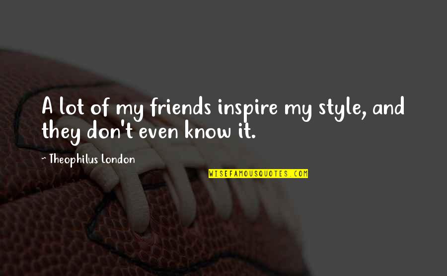 Finally Get To See You Quotes By Theophilus London: A lot of my friends inspire my style,