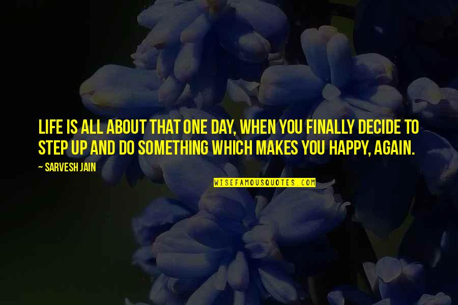 Finally Happy With Life Quotes By Sarvesh Jain: Life is all about that one day, when