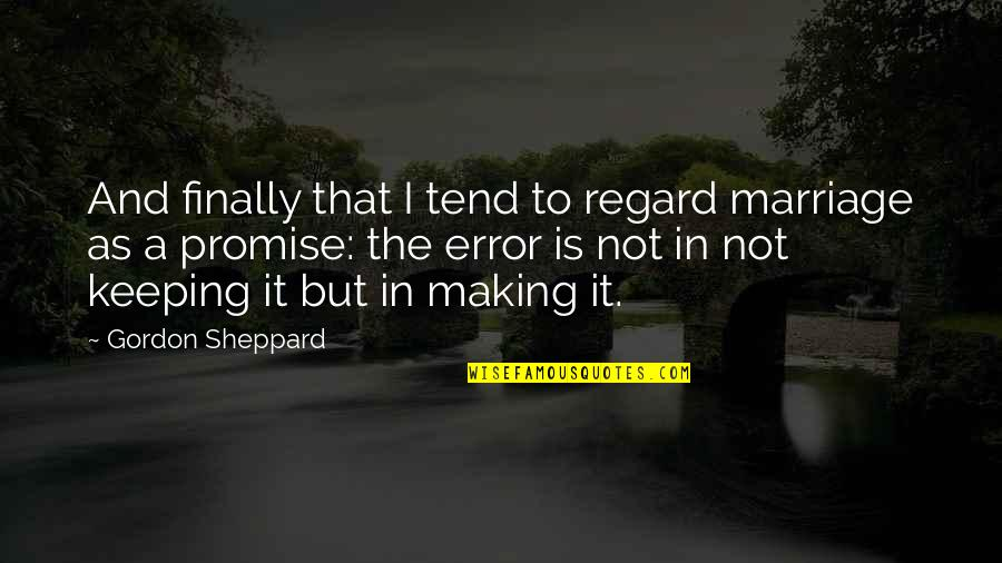 Finally Making It Quotes By Gordon Sheppard: And finally that I tend to regard marriage