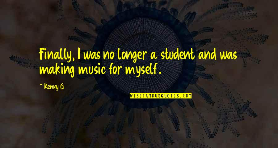Finally Making It Quotes By Kenny G: Finally, I was no longer a student and