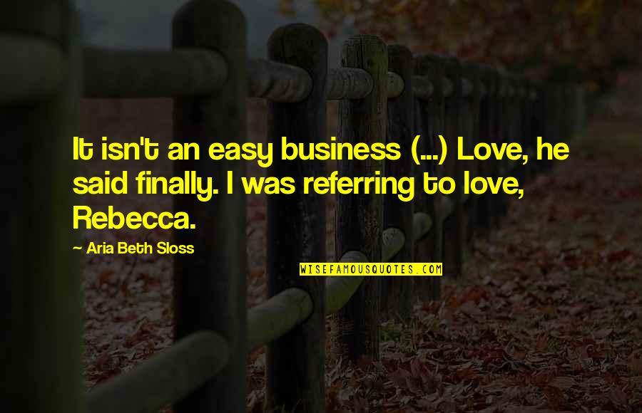 Finally Over It Quotes By Aria Beth Sloss: It isn't an easy business (...) Love, he