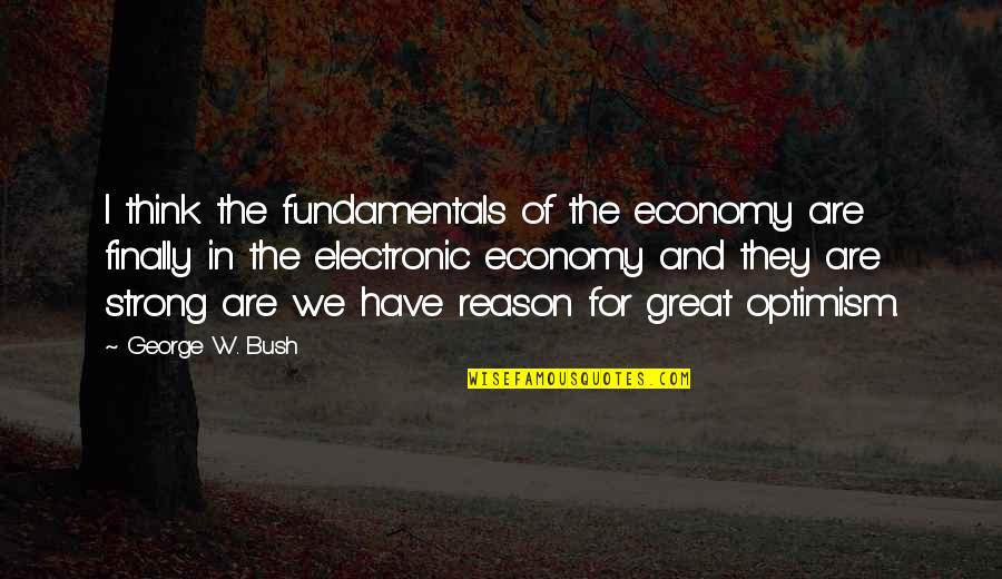 Finally Over It Quotes By George W. Bush: I think the fundamentals of the economy are