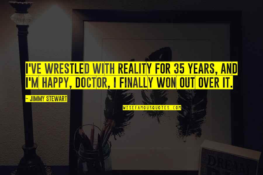 Finally Over It Quotes By Jimmy Stewart: I've wrestled with reality for 35 years, and