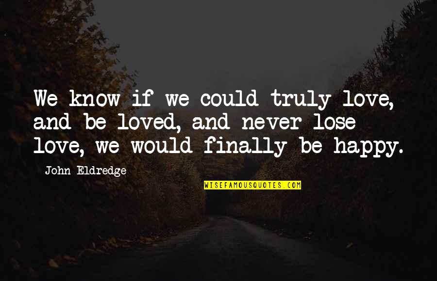 Finally Over It Quotes By John Eldredge: We know if we could truly love, and