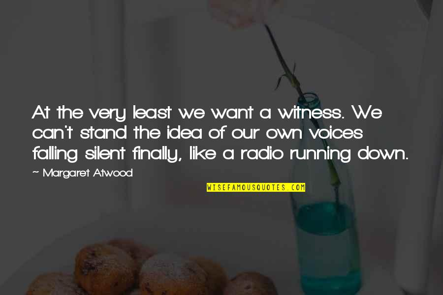 Finally Over It Quotes By Margaret Atwood: At the very least we want a witness.