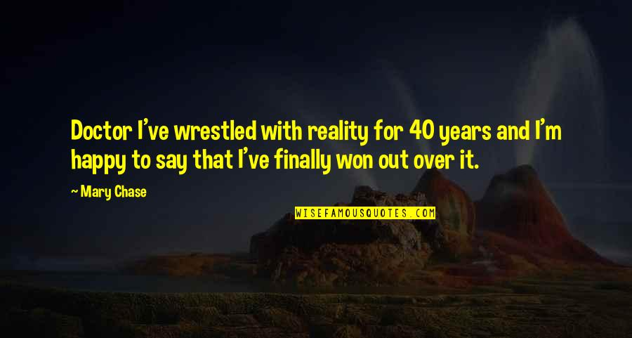Finally Over It Quotes By Mary Chase: Doctor I've wrestled with reality for 40 years