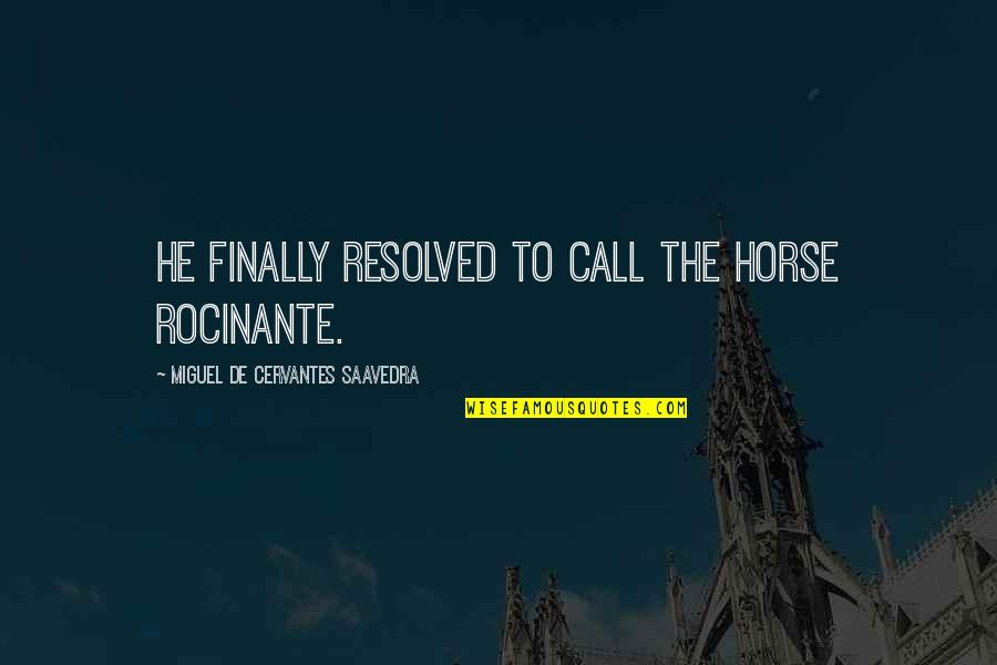 Finally Over It Quotes By Miguel De Cervantes Saavedra: He finally resolved to call the horse Rocinante.