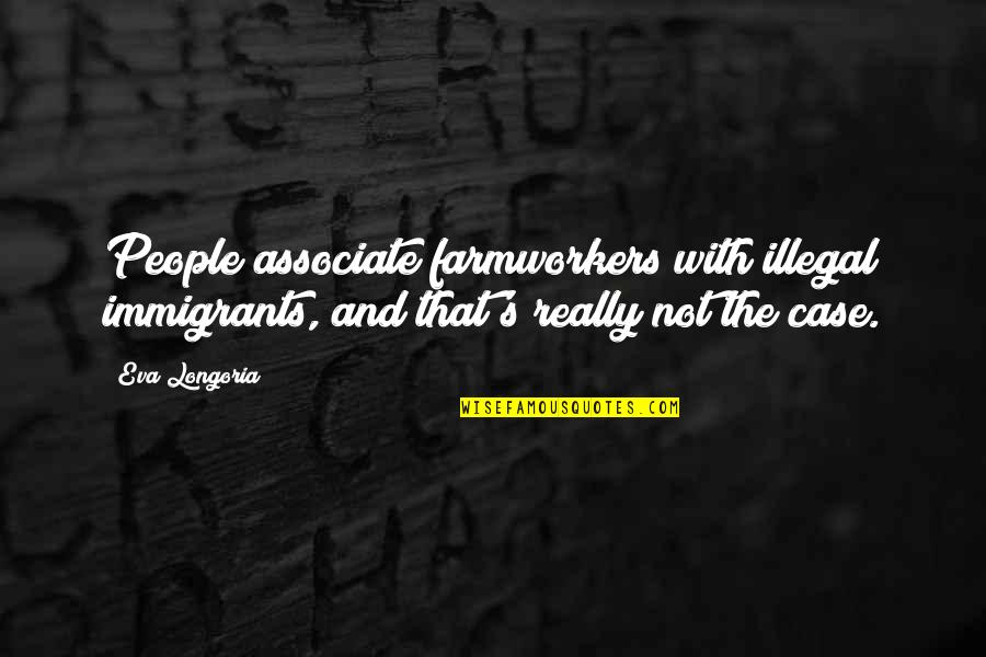 Finally We Meet Quotes By Eva Longoria: People associate farmworkers with illegal immigrants, and that's