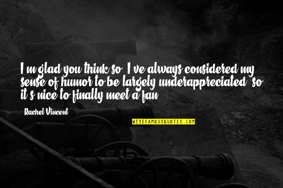 Finally We Meet Quotes By Rachel Vincent: I'm glad you think so. I've always considered