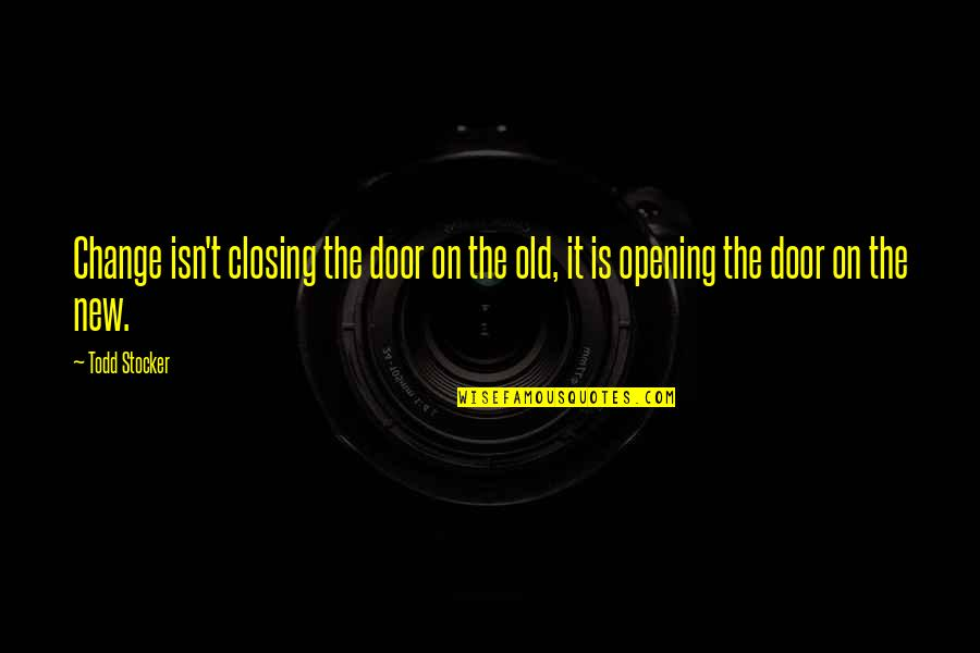 Finally We Meet Quotes By Todd Stocker: Change isn't closing the door on the old,