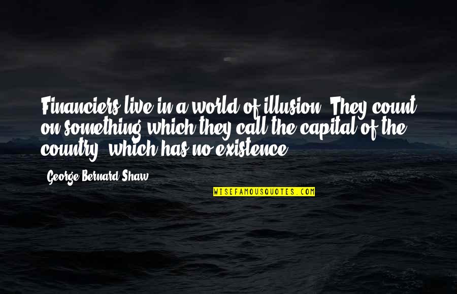 Financiers Quotes By George Bernard Shaw: Financiers live in a world of illusion. They
