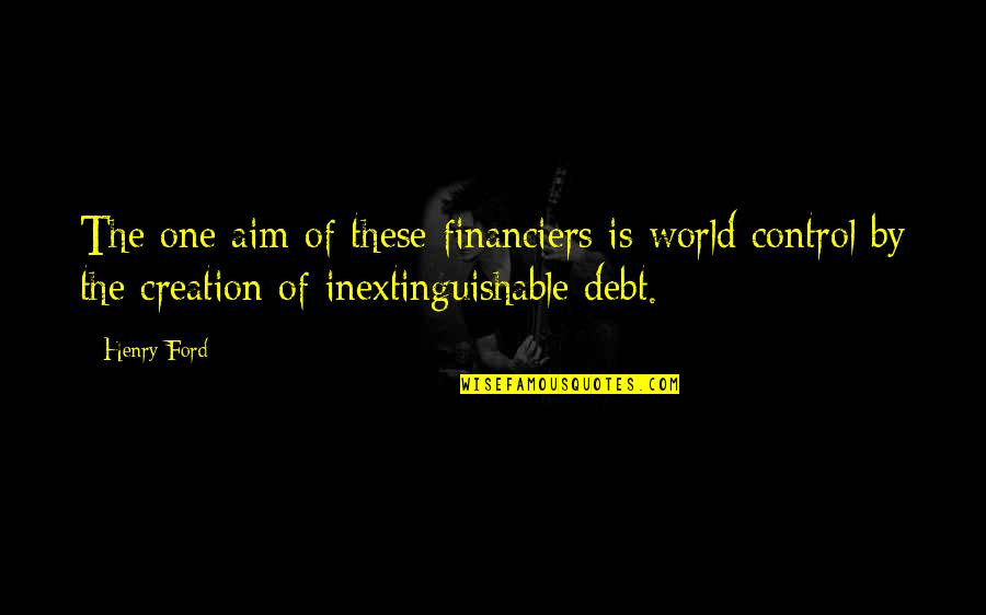 Financiers Quotes By Henry Ford: The one aim of these financiers is world