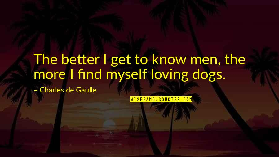 Find A Better Man Quotes By Charles De Gaulle: The better I get to know men, the