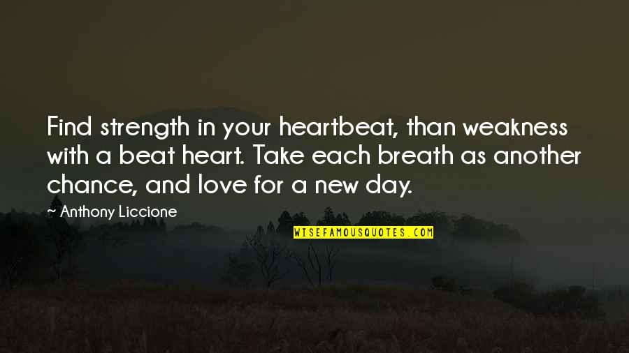 Find Another Love Quotes By Anthony Liccione: Find strength in your heartbeat, than weakness with