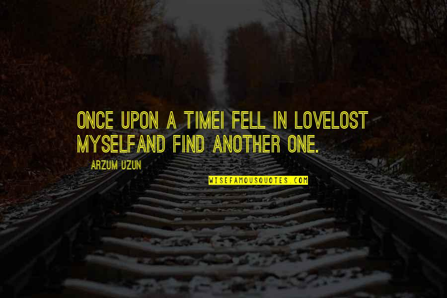 Find Another Love Quotes By Arzum Uzun: Once upon a timeI fell in loveLost myselfAnd