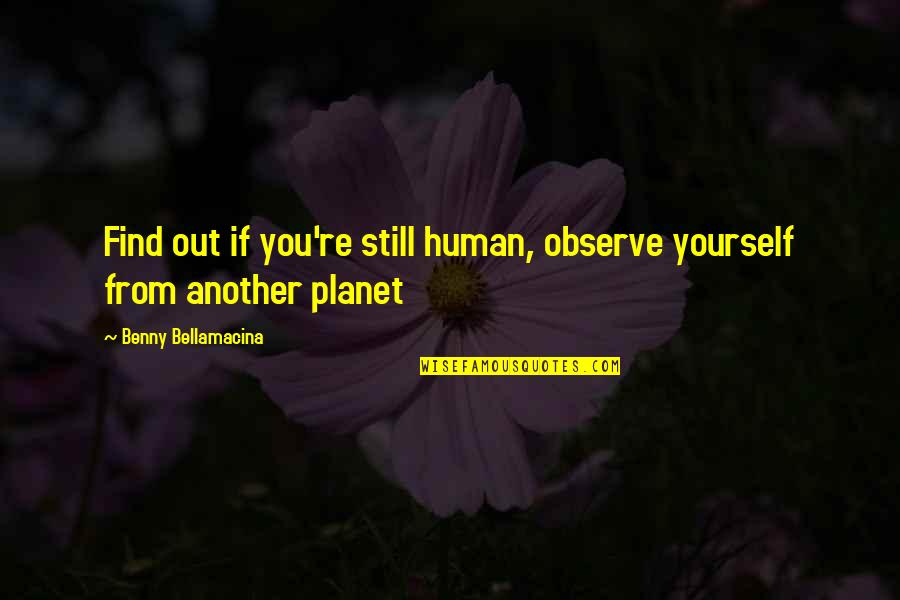 Find Another Love Quotes By Benny Bellamacina: Find out if you're still human, observe yourself