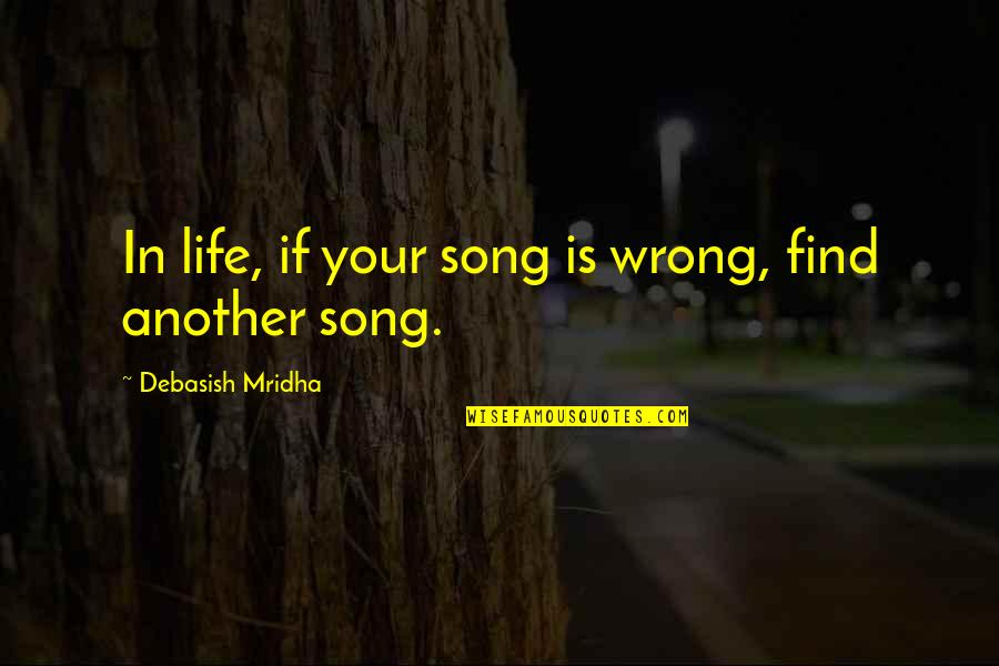 Find Another Love Quotes By Debasish Mridha: In life, if your song is wrong, find