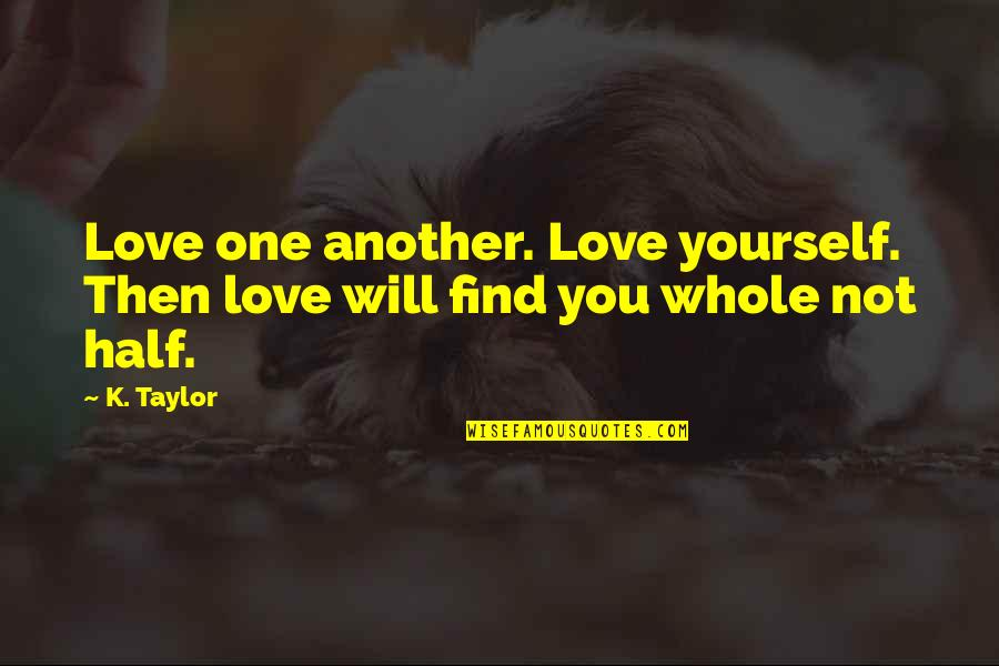 Find Another Love Quotes By K. Taylor: Love one another. Love yourself. Then love will