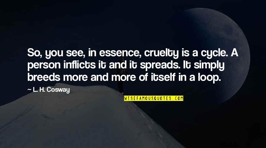Find Another Love Quotes By L. H. Cosway: So, you see, in essence, cruelty is a