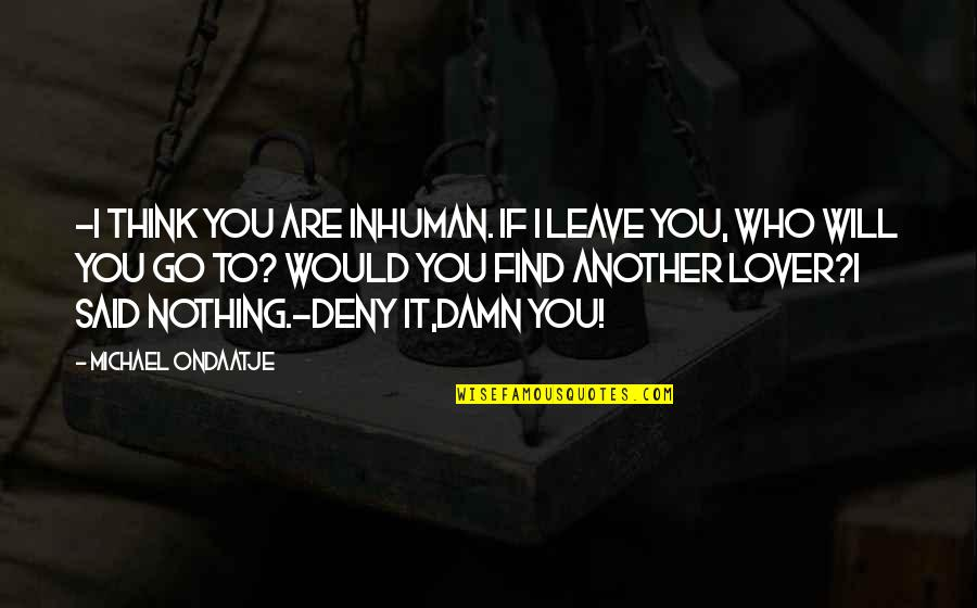 Find Another Love Quotes By Michael Ondaatje: -I think you are inhuman. If I leave