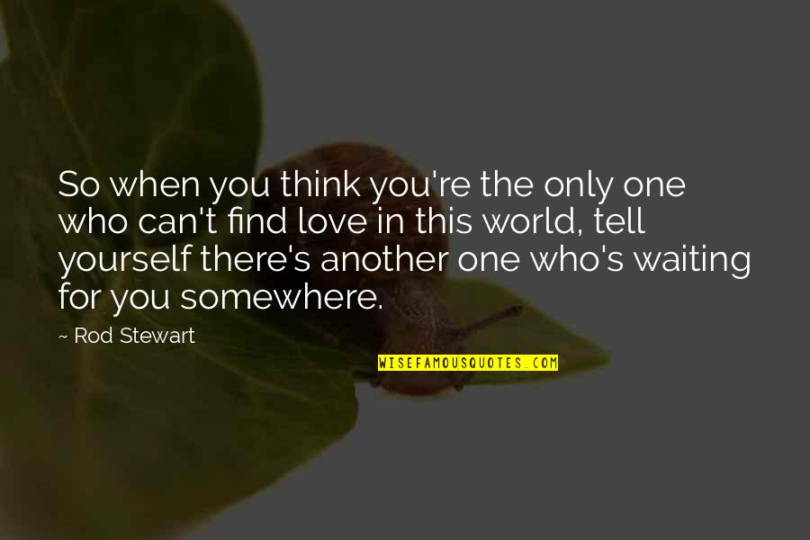 Find Another Love Quotes By Rod Stewart: So when you think you're the only one