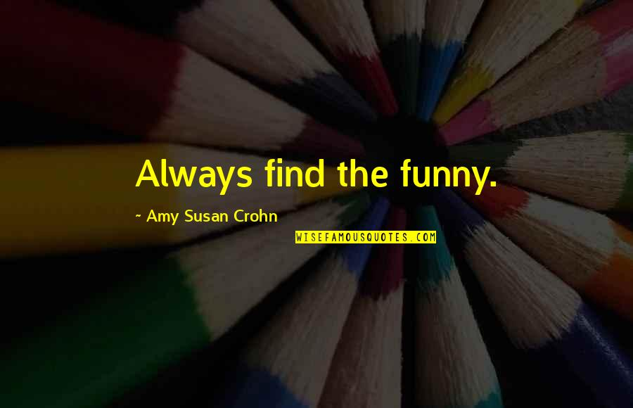 Find Funny Quotes By Amy Susan Crohn: Always find the funny.