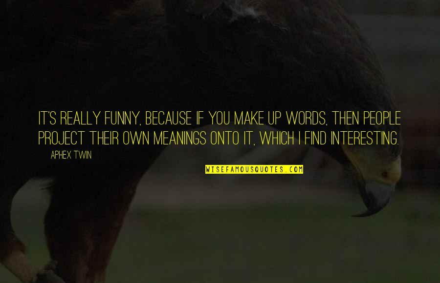 Find Funny Quotes By Aphex Twin: It's really funny, because if you make up