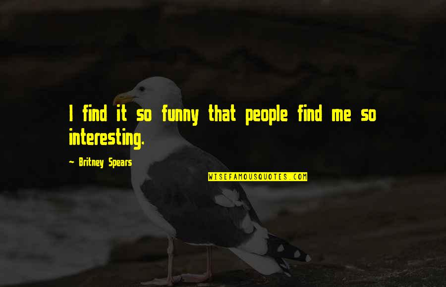 Find Funny Quotes By Britney Spears: I find it so funny that people find