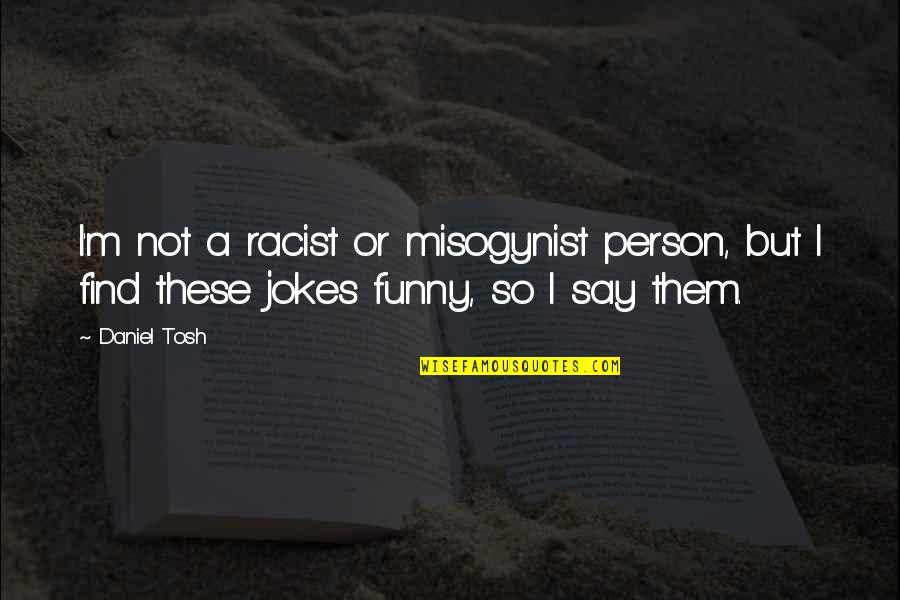 Find Funny Quotes By Daniel Tosh: I'm not a racist or misogynist person, but