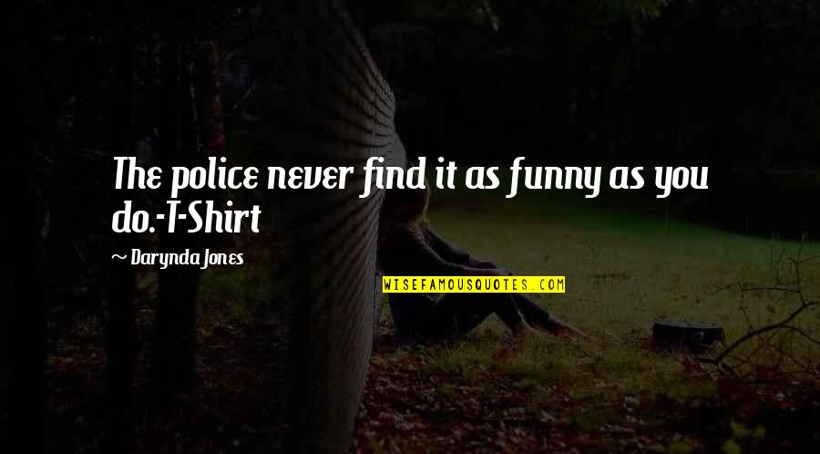 Find Funny Quotes By Darynda Jones: The police never find it as funny as