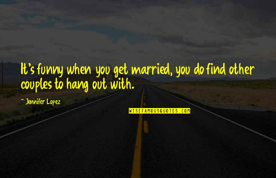 Find Funny Quotes By Jennifer Lopez: It's funny when you get married, you do