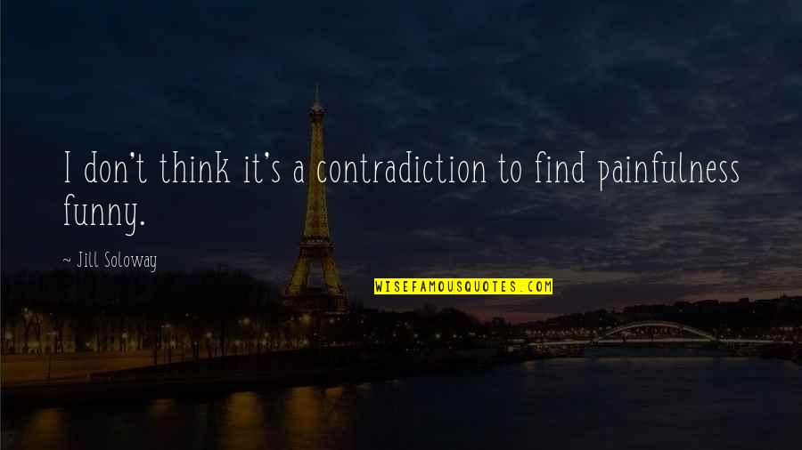 Find Funny Quotes By Jill Soloway: I don't think it's a contradiction to find