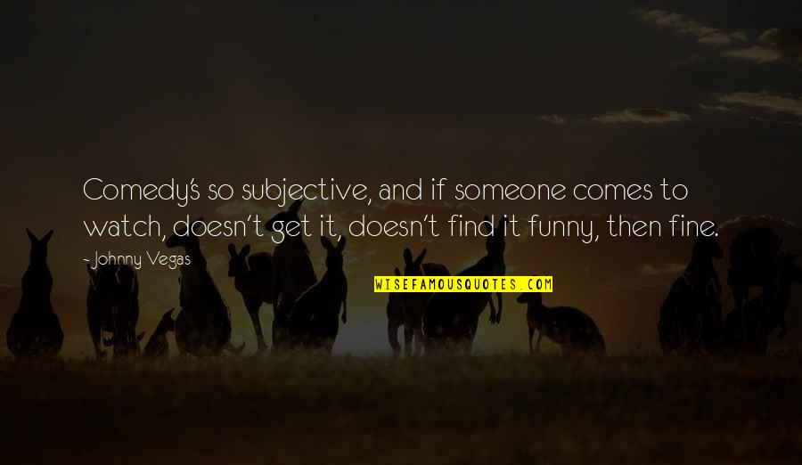 Find Funny Quotes By Johnny Vegas: Comedy's so subjective, and if someone comes to