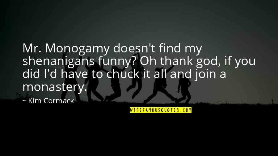 Find Funny Quotes By Kim Cormack: Mr. Monogamy doesn't find my shenanigans funny? Oh